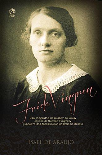 Frida Vingren: Uma biografia da mulher de Deus, esposa de Gunnar Vingren, pioneiro das Assembleias de Deus no Brasil