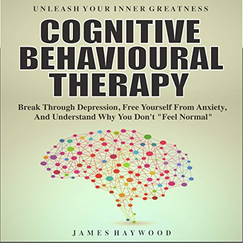 "Cognitive Behavioral Therapy: Break Through Depression, Free Yourself from Anxiety, and Understand Why You Don't ""Feel Normal"" audiobook cover art"