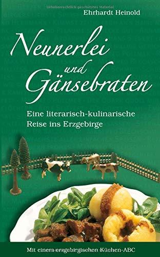 Neunerlei und Gänsebraten: Eine literarisch-kulinarische Reise ins Erzgebirge. Mit einem erzgebirgischen Küchen-ABC
