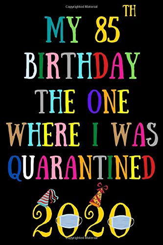 My 85th birthday the one where I was quarantined: Happy 85th Birthday 85 Years Old Gift for man men woman women, quarantine birthday notebook, funny ... Idea, Funny Card Alternative, 6*9 120 pages