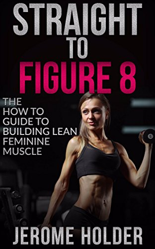 Straight To Figure 8: The How To Guide To Building Lean Feminine Muscle (English Edition)