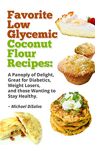 Favorite Low Glycemic Coconut Flour Recipes: A Gluten Free Panoply of Delight for Diabetics, Celiacs, Weight Losers, & Health Seekers by [Michael DiSalvo]