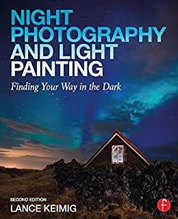 Night Photography and Light Painting: Finding Your Way in the Dark by [Lance Keimig]