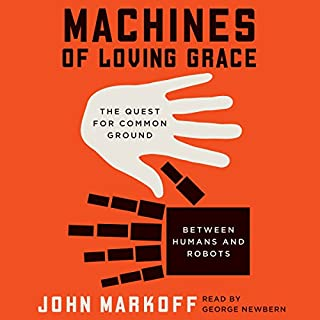 Machines of Loving Grace     The Quest for Common Ground Between Humans and Robots              By:                                                                                                                                 John Markoff                               Narrated by:                                                                                                                                 George Newbern                      Length: 11 hrs and 53 mins     161 ratings     Overall 4.2
