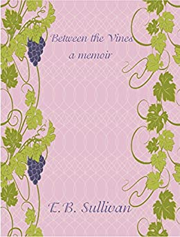 Between the Vines: A memoir by [E. B. Sullivan]
