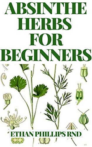 ABSINTHE HERBS FOR BEGINNERS : The Supreme Natural Herbs Guide For Healthy Living