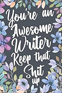 You're An Awesome Writer Keep That Shit Up: Funny Joke Appreciation & Encouragement Gift Idea for Writers. Sarcastic Thank You Gag Notebook Journal & Sketch Diary Present.
