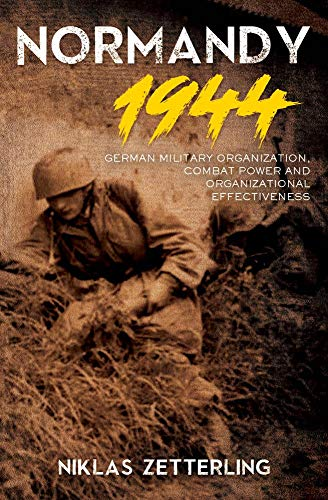 Normandy 1944: German Military Organization, Combat Power and Organizational Effectiveness