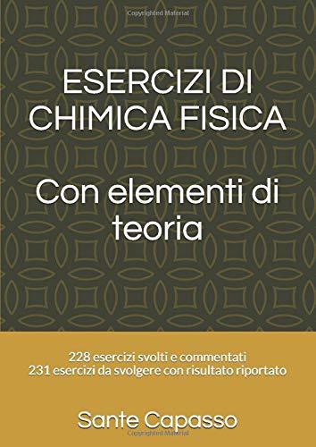 ESERCIZI DI CHIMICA FISICA con elementi di teoria: 228 esercizi svolti e commentati-231 esercizi da svolgere con risultato riportato