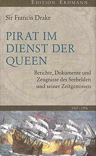 Pirat im Dienst der Queen: Berichte, Dokumente und Zeugnisse des Seehelden und seiner Zeitgenossen 1567-1596 (Edition Erdmann)