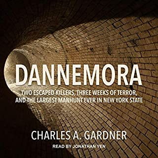 Dannemora     Two Escaped Killers, Three Weeks of Terror, and the Largest Manhunt Ever in New York State              Written by:                                                                                                                                 Charles A. Gardner                               Narrated by:                                                                                                                                 Jonathan Yen                      Length: 9 hrs and 22 mins     Not rated yet     Overall 0.0