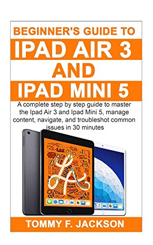Beginner's Guide to Ipad Air 3 and Ipad Mini 5: A complete step by step guide to master the Ipad Air 3 and Ipad Mini 5, manage content, and troubleshot common issues in 30 minutes