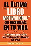 """El último """"libro motivacional"""" que necesitarás en tu vida: La fórmula indestructible para ser imparable y alcanzar tus metas (Motivación nº 1)"""