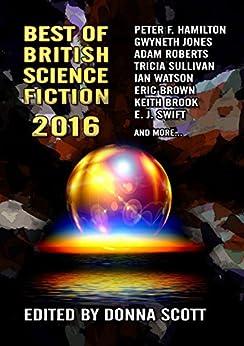 Best of British Science Fiction 2016 by [Peter F. Hamilton, Gwyneth Jones, Ian Whates, Jaine Fenn, E. J. Swift, Adam Roberts, Tricia Sullivan, Keith Brooke, Eric Brown, Donna Scott]