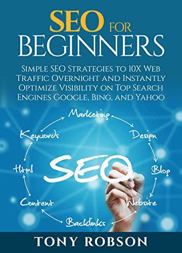SEO For Beginners - Simple SEO Strategies to 10x Web Traffic Overnight and Instantly Optimize Visibility on Top Search Engines Google, Bing and Yahoo
