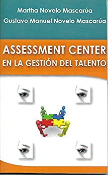 ASSESSMENT CENTER: EN LA GESTIÓN DEL TALENTO de [Martha Novelo Mascarúa]
