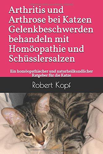 Arthritis und Arthrose bei Katzen - Gelenkbeschwerden behandeln mit Homöopathie und Schüsslersalzen: Ein homöopathischer und naturheilkundlicher Ratgeber für die Katze