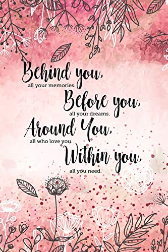 Behind you, all your memories. Before you, all your dreams. Around you, all who love you. Within you, all you need.: 6x9 inch lined motivational ... graduation gift for daughter from mother.