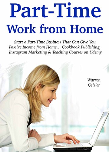 Part-Time Work from Home: Start a Part-Time Business That Can Give You Passive Income from Home… Cookbook Publishing, Instagram Marketing & Teaching Courses on Udemy