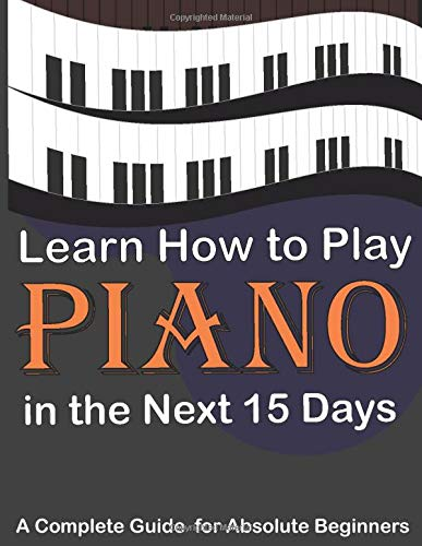 Learn How to Play Piano in the Next 15 Days,A Complete Guide for Absolute...