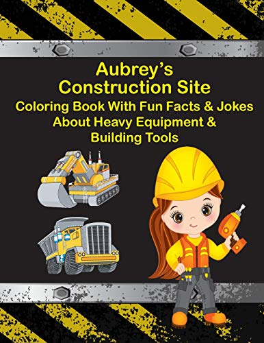 Aubrey's Construction Site Coloring Book With Fun Facts & Jokes About Heavy Equipment & Building Tools (AUBREY BOOKS - Personalized for Aubrey, the Star of Every Book!)