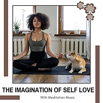The Imagination Of Self Love With Meditation Music