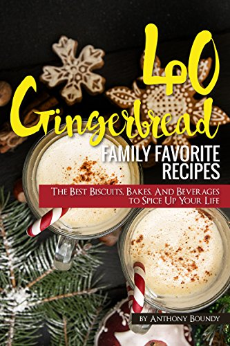 40 Gingerbread Family Favorite Recipes: The Best Biscuits, Bakes, And Beverages to Spice Up Your Life
