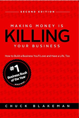 Making Money Is Killing Your Business, How to Build a Business You'll Love and Have a Life, Too -...