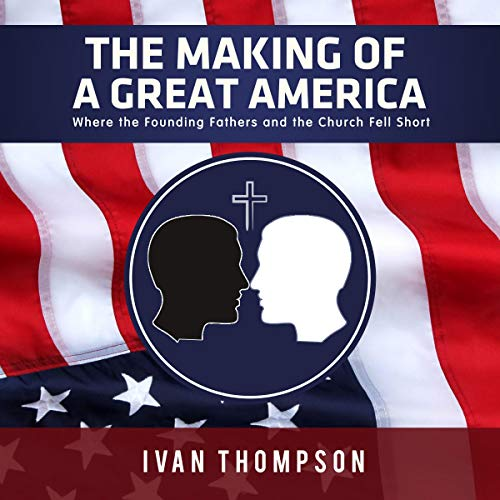 The Making of a Great America: Where the Founding Fathers and the Church Fell Short audiobook cover art