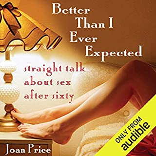 Better Than I Ever Expected      Straight Talk About Sex After Sixty              Written by:                                                                                                                                 Joan Price                               Narrated by:                                                                                                                                 Suzanne Toren                      Length: 7 hrs and 43 mins     Not rated yet     Overall 0.0