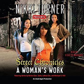 A Woman's Work: Street Chronicles                   By:                                                                                                                                 Nikki Turner,                                                                                        Keisha Starr,                                                                                        Tysha,                   and others                          Narrated by:                                                                                                                                 Millena Gay,                                                                                        Adenrele Ojo,                                                                                        April Parker-Jones,                   and others                 Length: 8 hrs and 20 mins     36 ratings     Overall 3.9