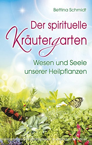 Der spirituelle Kräutergarten: Wesen und Seele unserer Heilpflanzen