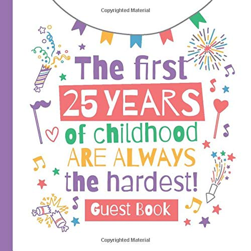 The first 25 years of childhood are always the hardest: 25th Birthday Guest Book - Party Decorations & Funny Birthday Gifts for him or her - 25 Years ... for Messages to treasure and Photos of Guests