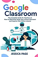Google Classroom: The Complete Guide for Teachers on How to Effectively Setup Your Virtual Classroom and Improve Your Online Lessons