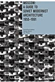 Moscow: A Guide To Soviet Modernest Architecture 1955-1991: A Guide To Modernest Soviet Architecture 1955-1991