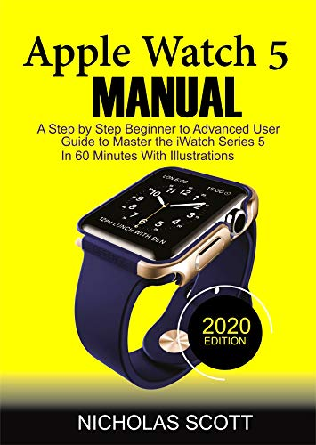 APPLE WATCH 5 MANUAL (2020 Edition): A Step by Step Beginner to Advanced User Guide to Master the iWatch Series 5 in 60 Minutes…With Illustrations (English Edition)
