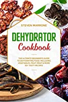 Dehydrator Cookbook: The Ultimate Beginner's Guide to Dehydrating Food: Including Vegetables, Fruit, Meat & More. 50+ Tasty Recipes