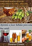 Como fazer bebidas (cerveja, refrigerante, hidromel, kombucha, cidra, vinho, saquê e kefir) em casa: Aprenda a fazer bebidas para uma boa saúde