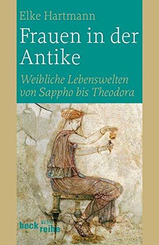 Frauen in der Antike: Weibliche Lebenswelten von Sappho bis Theodora