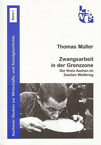 Zwangsarbeit in der Grenzzone: Der Kreis Aachen im Zweiten Weltkrieg (Aachener Studien zur Wirtschafts- und Sozialgeschichte)