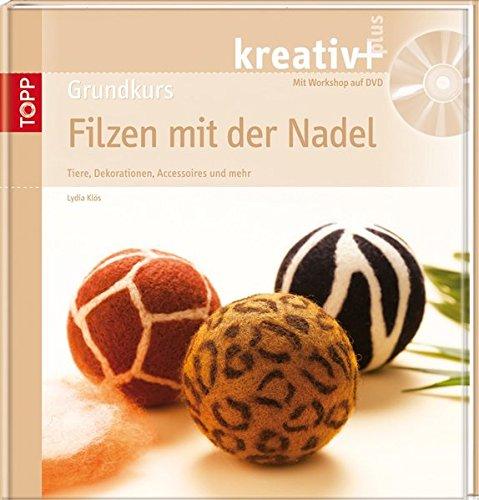 Grundkurs Filzen mit der Nadel: Tiere, Dekorationen, Accessoires und mehr (kreativ plus)