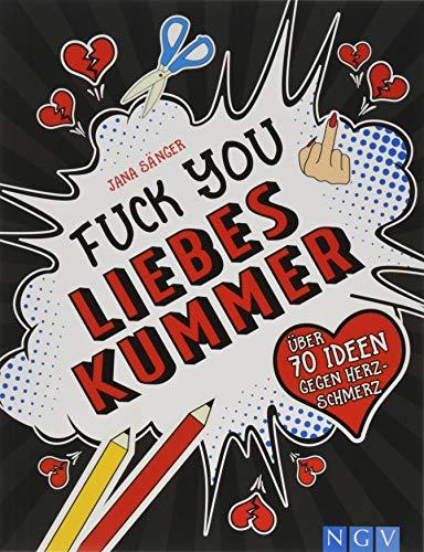 Fuck you, Liebeskummer: Über 70 Ideen gegen Herz-Schmerz