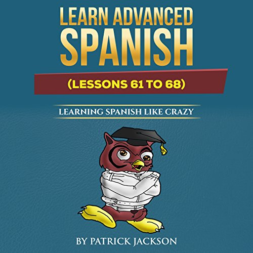 Learn Advanced Spanish: Learning Spanish like Crazy (Lessons 61 to 68)                   By:                                                                                                                                 Patrick Jackson                               Narrated by:                                                                                                                                 Jose Rivera,                                                                                        Sandra Gomez,                                                                                        Juan Martinez,                   and others                 Length: 3 hrs and 13 mins     1 rating     Overall 5.0