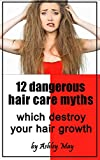 12 dangerous hair care myths which destroy your hair growth: The Truth about hair dryers, natural oils and masks, hair loss, straighteners, shampoos, conditioners and beauty products