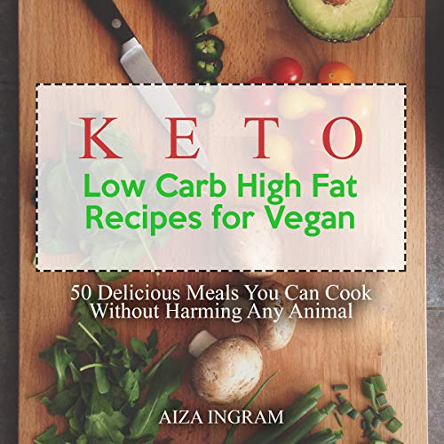Keto Low Carb High Fat Recipes for Vegan: 50 Delicious Meals You Can Cook Without Harming Any Animal