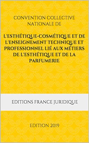 Convention collective nationale de l'esthétique-cosmétique et de l'enseignement technique et professionnel lié aux métiers de l'esthétique et de la parfumerie: EDITION 2019 (French Edition)