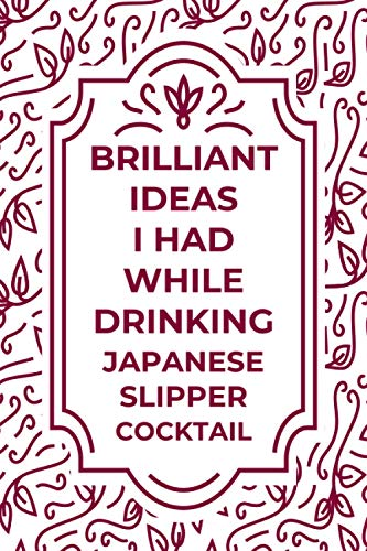 "Brilliant Ideas I Had While Drinking JAPANESE SLIPPER cocktail: Journal For JAPANESE SLIPPER cocktail Lovers | Amazing Gift for JAPANESE SLIPPER ... friends | Size ""6x9"" Notebook 