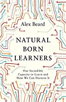 Natural Born Learners: Our Incredible Capacity to Learn and How We Can Harness It