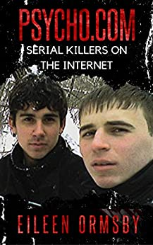 Psycho.com: serial killers on the internet: True stories of psychopaths who became online sensations (Dark Webs True Crime) by [Eileen Ormsby]