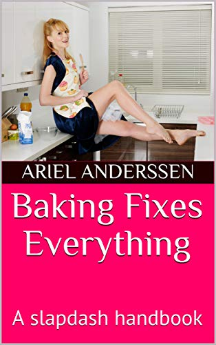 Baking Fixes Everything: A slapdash handbook (English Edition)